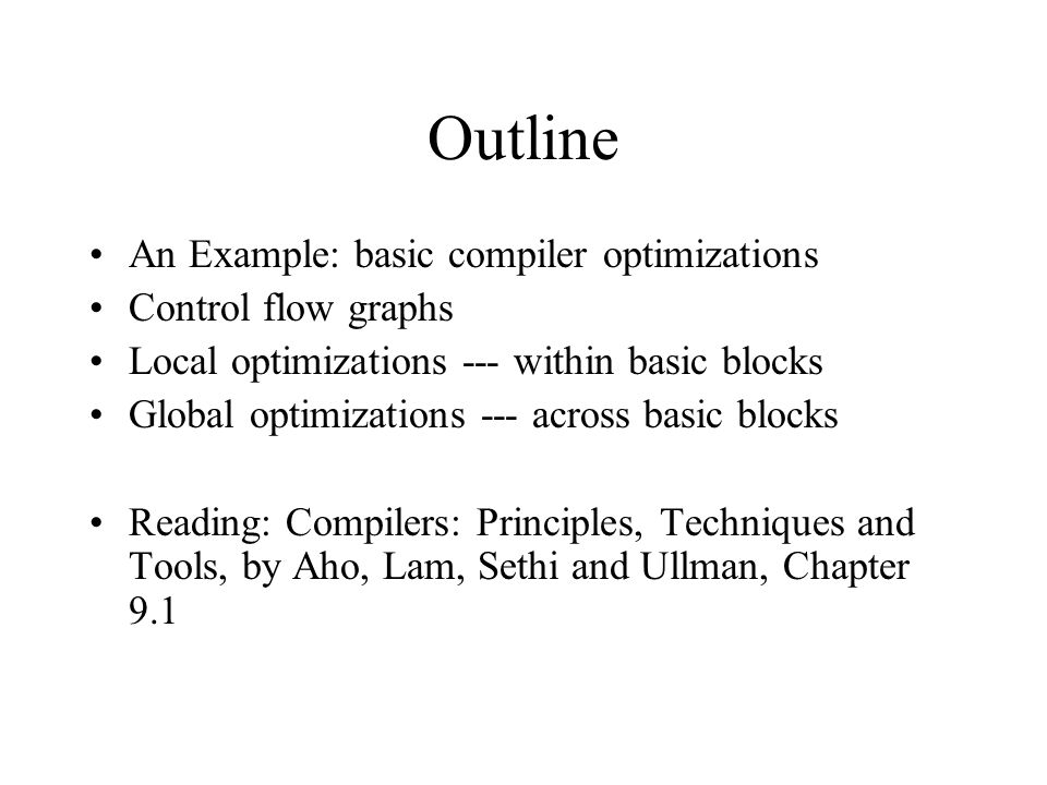 Outline An Example: basic compiler optimizations Control flow graphs Local optimizations --- within basic blocks Global optimizations --- across basic