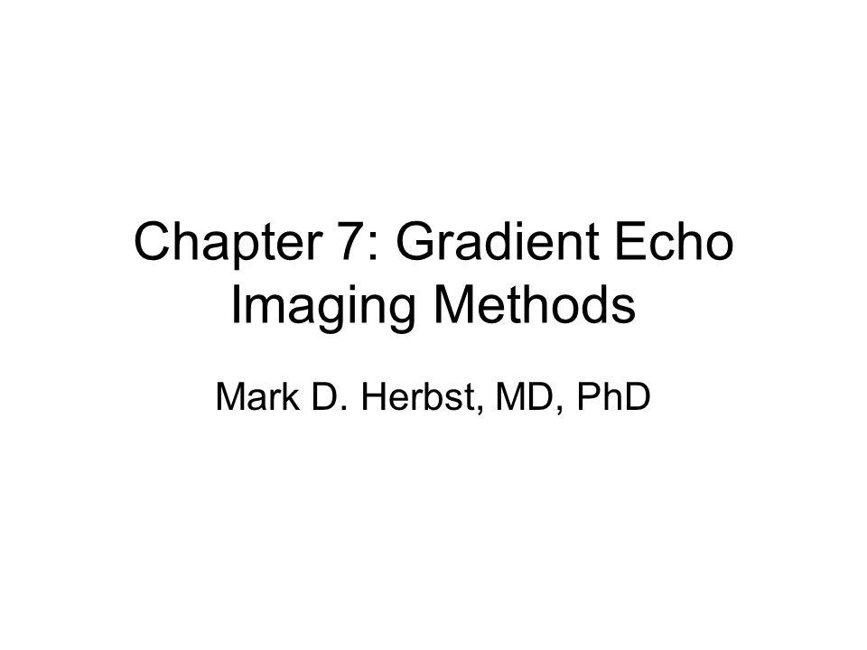 Chapter 7: Gradient Echo Imaging Methods Mark D. Herbst, MD, PhD