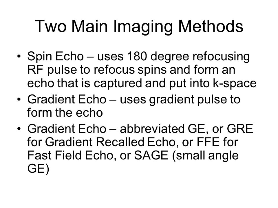 Two Main Imaging Methods Spin Echo – uses 180 degree refocusing RF pulse to refocus spins and form an echo that is captured and put into k-space Gradi