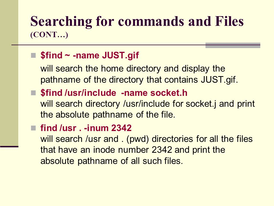 Searching for commands and Files (CONT … ) $find ~ -name JUST.gif will search the home directory and display the pathname of the directory that contains JUST.gif.