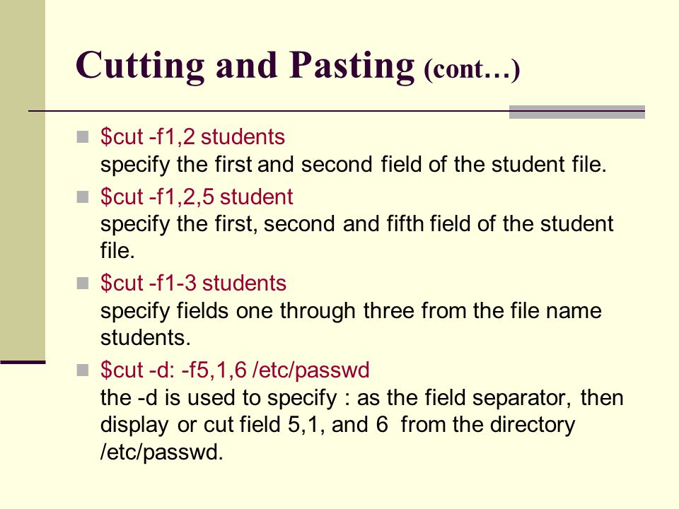 Cutting and Pasting (cont … ) $cut -f1,2 students specify the first and second field of the student file.
