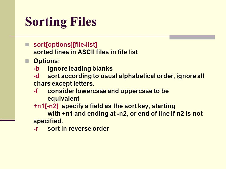 Sorting Files sort[options][file-list] sorted lines in ASCII files in file list Options: -bignore leading blanks -dsort according to usual alphabetical order, ignore all chars except letters.