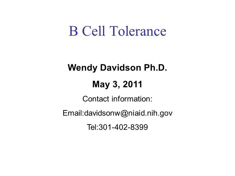 B Cell Tolerance Wendy Davidson Ph.D. May 3, 2011 Contact information: Email:davidsonw@niaid.nih.gov Tel:301-402-8399