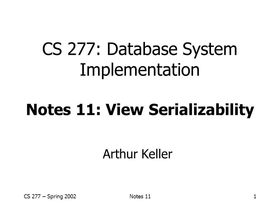 CS 277 – Spring 2002Notes 111 CS 277: Database System Implementation Notes 11: View Serializability Arthur Keller