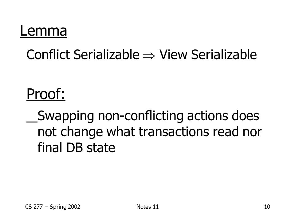 CS 277 – Spring 2002Notes 1110 Lemma Conflict Serializable  View Serializable Proof: Swapping non-conflicting actions does not change what transactions read nor final DB state