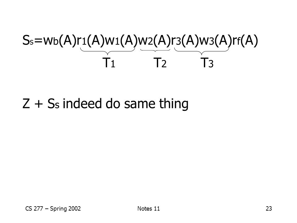 CS 277 – Spring 2002Notes 1123 S s =w b (A)r 1 (A)w 1 (A)w 2 (A)r 3 (A)w 3 (A)r f (A) T 1 T 2 T 3 Z + S s indeed do same thing