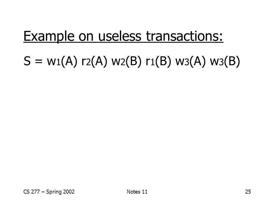 CS 277 – Spring 2002Notes 1125 Example on useless transactions: S = w 1 (A) r 2 (A) w 2 (B) r 1 (B) w 3 (A) w 3 (B)