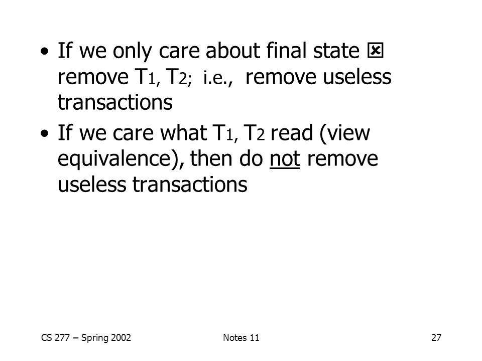 CS 277 – Spring 2002Notes 1127 If we only care about final state  remove T 1, T 2; i.e., remove useless transactions If we care what T 1, T 2 read (view equivalence), then do not remove useless transactions