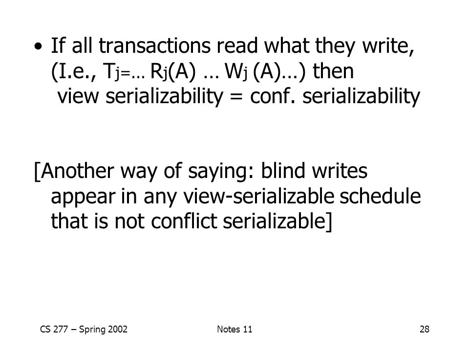CS 277 – Spring 2002Notes 1128 If all transactions read what they write, (I.e., T j=...