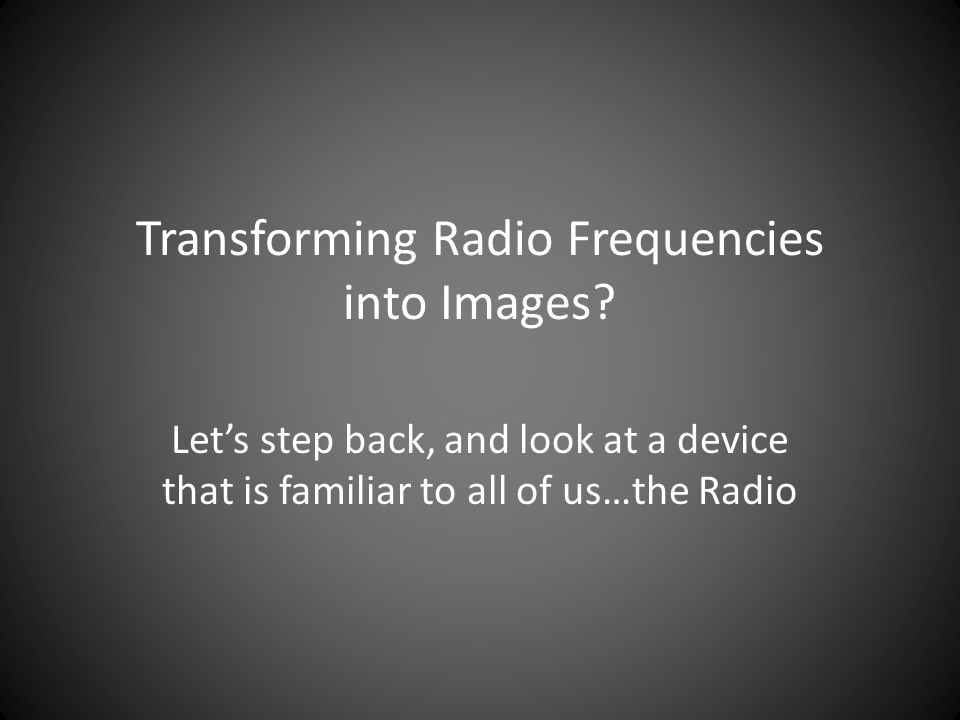 Transforming Radio Frequencies into Images? Let's step back, and look at a device that is familiar to all of us…the Radio