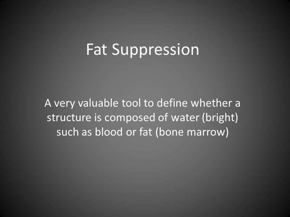 Fat Suppression A very valuable tool to define whether a structure is composed of water (bright) such as blood or fat (bone marrow)