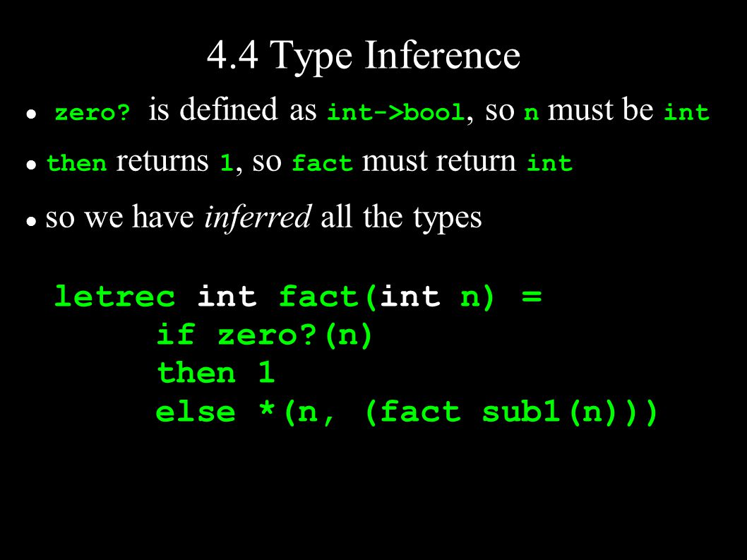 4.4 Type Inference zero? is defined as int->bool, so n must be int then returns 1, so fact must return int so we have inferred all the types letrec in