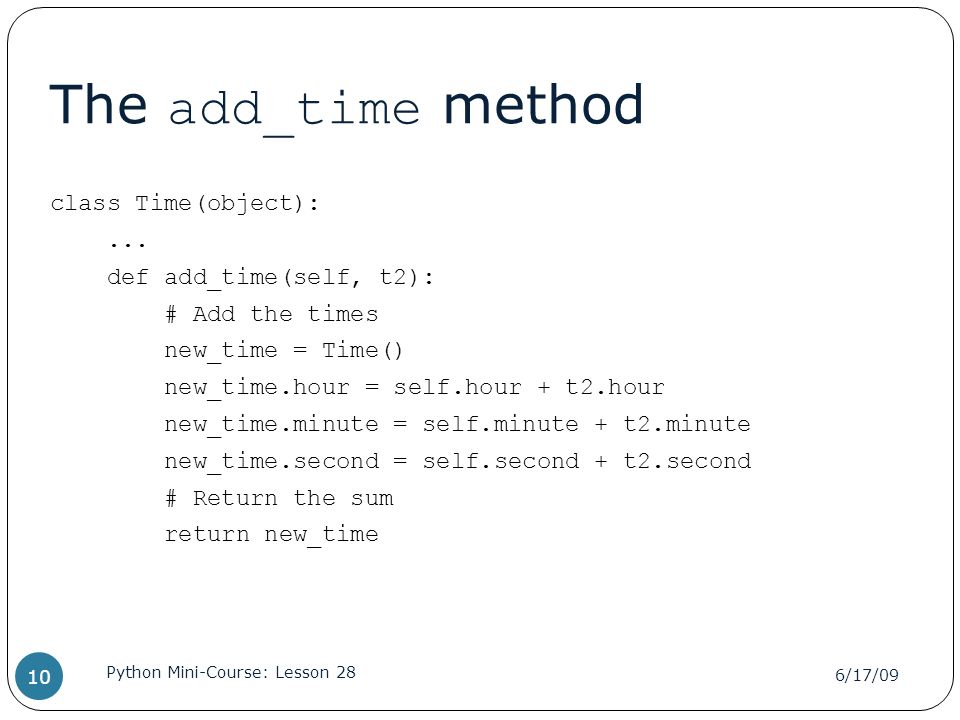 The add_time method class Time(object):... def add_time(self, t2): # Add the times new_time = Time() new_time.hour = self.hour + t2.hour new_time.minu