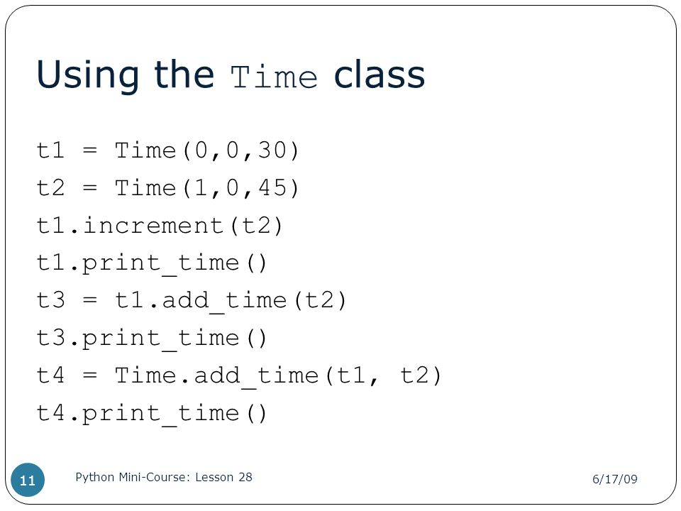 Using the Time class t1 = Time(0,0,30) t2 = Time(1,0,45) t1.increment(t2) t1.print_time() t3 = t1.add_time(t2) t3.print_time() t4 = Time.add_time(t1, t2) t4.print_time() 6/17/09 Python Mini-Course: Lesson 28 11