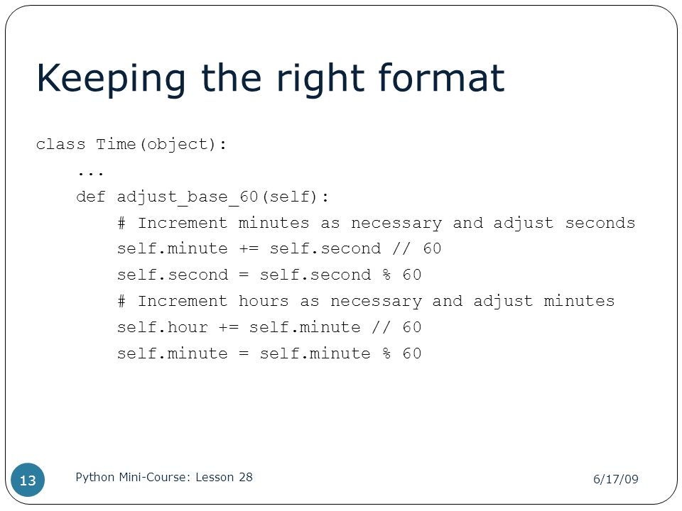 Keeping the right format class Time(object):... def adjust_base_60(self): # Increment minutes as necessary and adjust seconds self.minute += self.seco