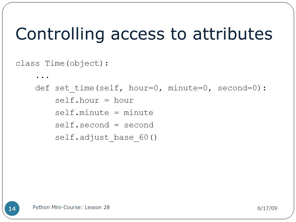 Controlling access to attributes class Time(object):... def set_time(self, hour=0, minute=0, second=0): self.hour = hour self.minute = minute self.sec