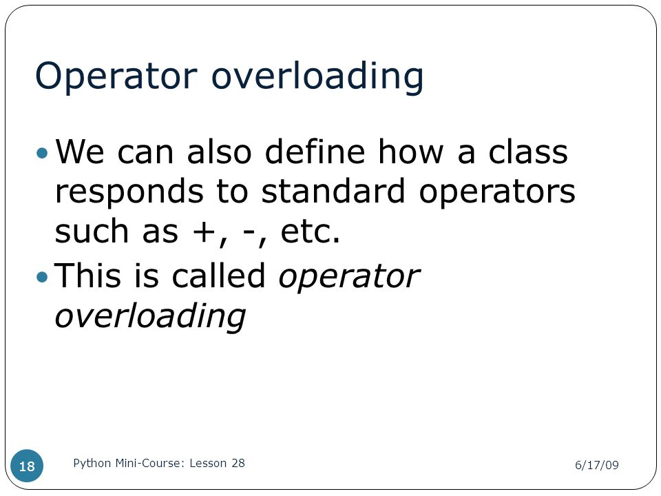 Operator overloading We can also define how a class responds to standard operators such as +, -, etc. This is called operator overloading 6/17/09 Pyth