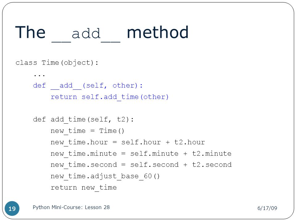 The __add__ method class Time(object):... def __add__(self, other): return self.add_time(other) def add_time(self, t2): new_time = Time() new_time.hou