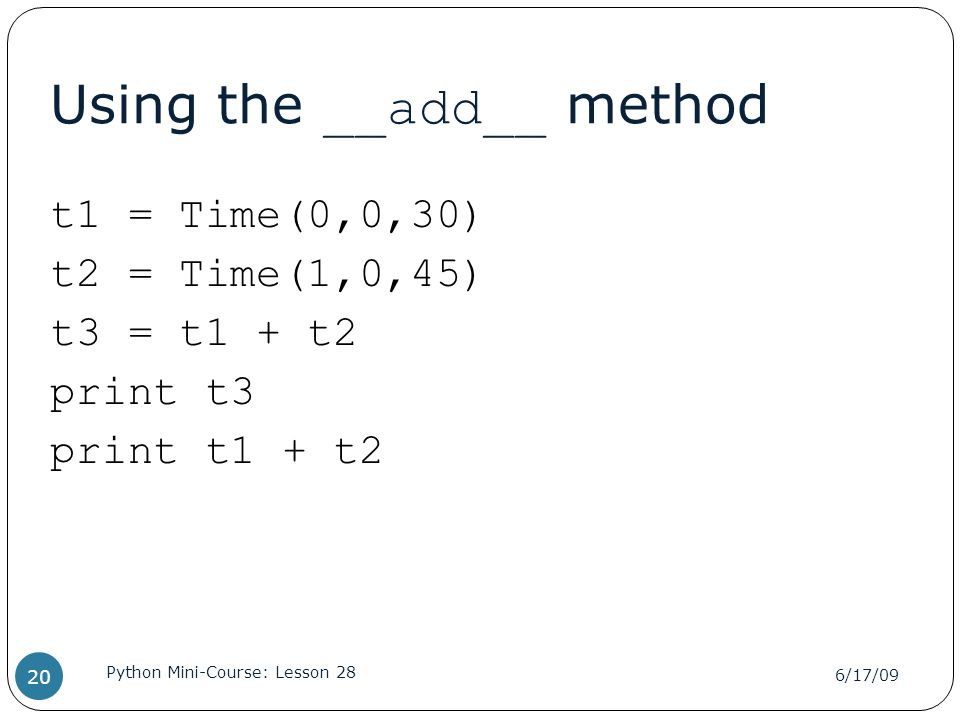 Using the __add__ method t1 = Time(0,0,30) t2 = Time(1,0,45) t3 = t1 + t2 print t3 print t1 + t2 6/17/09 Python Mini-Course: Lesson 28 20