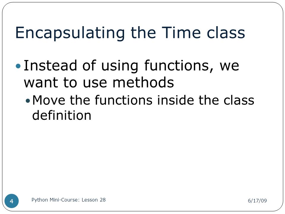 Encapsulating the Time class Instead of using functions, we want to use methods Move the functions inside the class definition 6/17/09 Python Mini-Cou