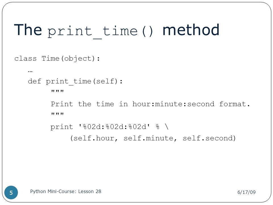 The print_time() method class Time(object): … def print_time(self): Print the time in hour:minute:second format.