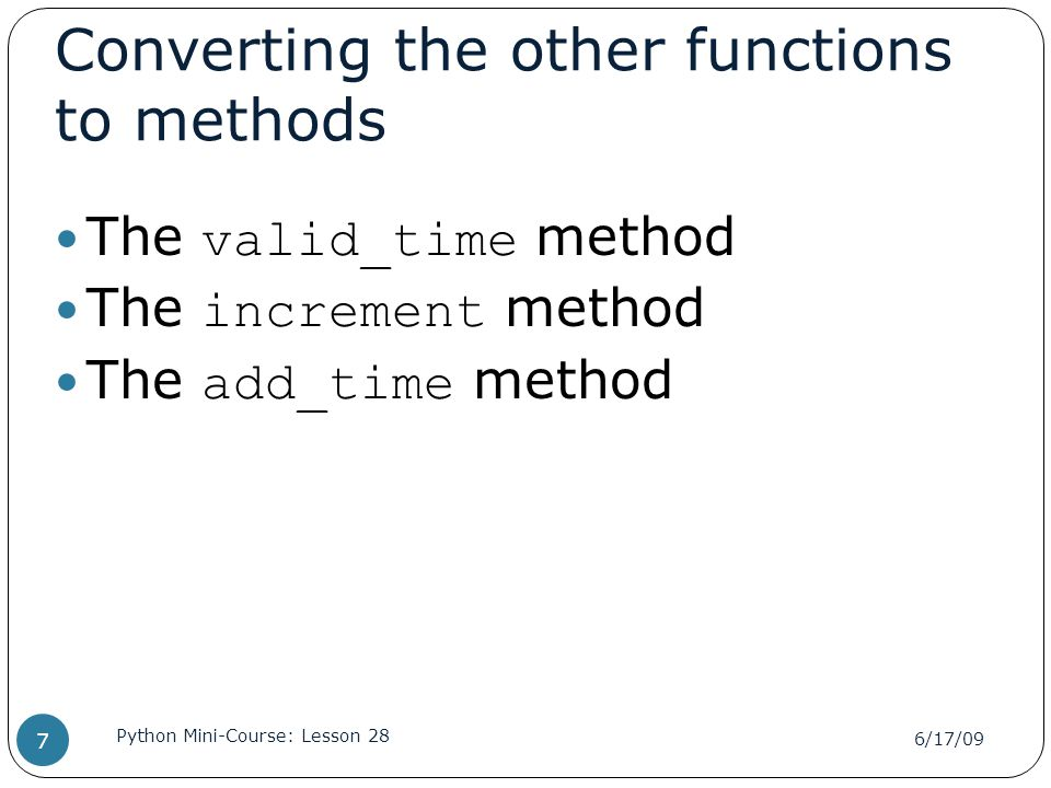 Converting the other functions to methods The valid_time method The increment method The add_time method 6/17/09 Python Mini-Course: Lesson 28 7