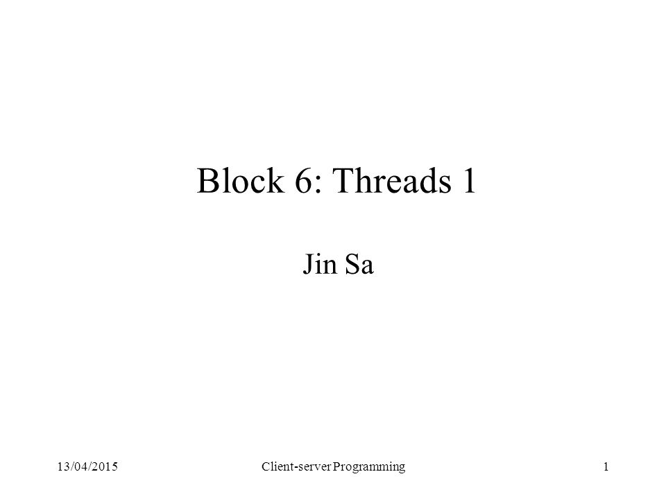 13/04/2015Client-server Programming1 Block 6: Threads 1 Jin Sa