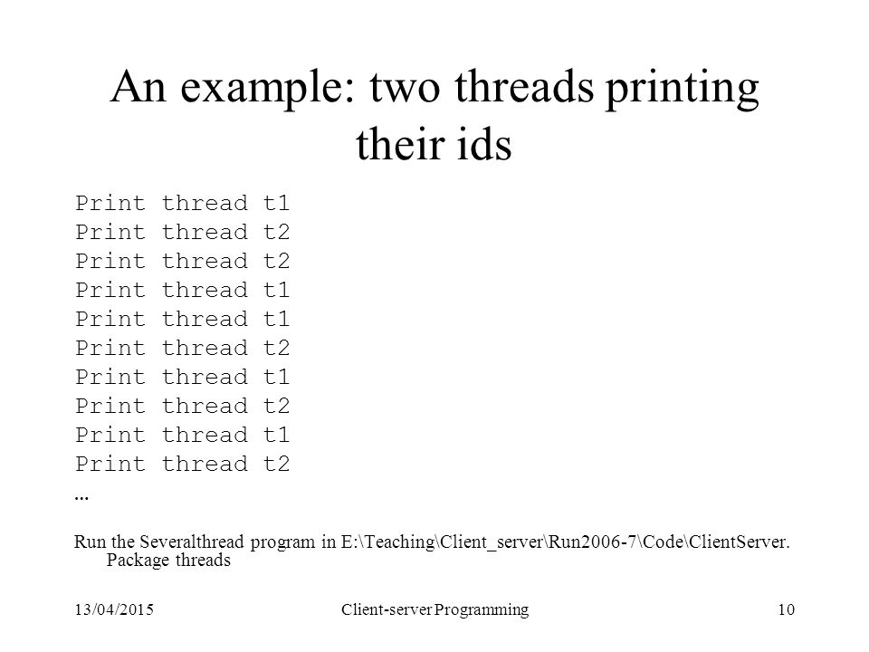 13/04/2015Client-server Programming10 An example: two threads printing their ids Print thread t1 Print thread t2 Print thread t1 Print thread t2 Print thread t1 Print thread t2 Print thread t1 Print thread t2 … Run the Severalthread program in E:\Teaching\Client_server\Run2006-7\Code\ClientServer.