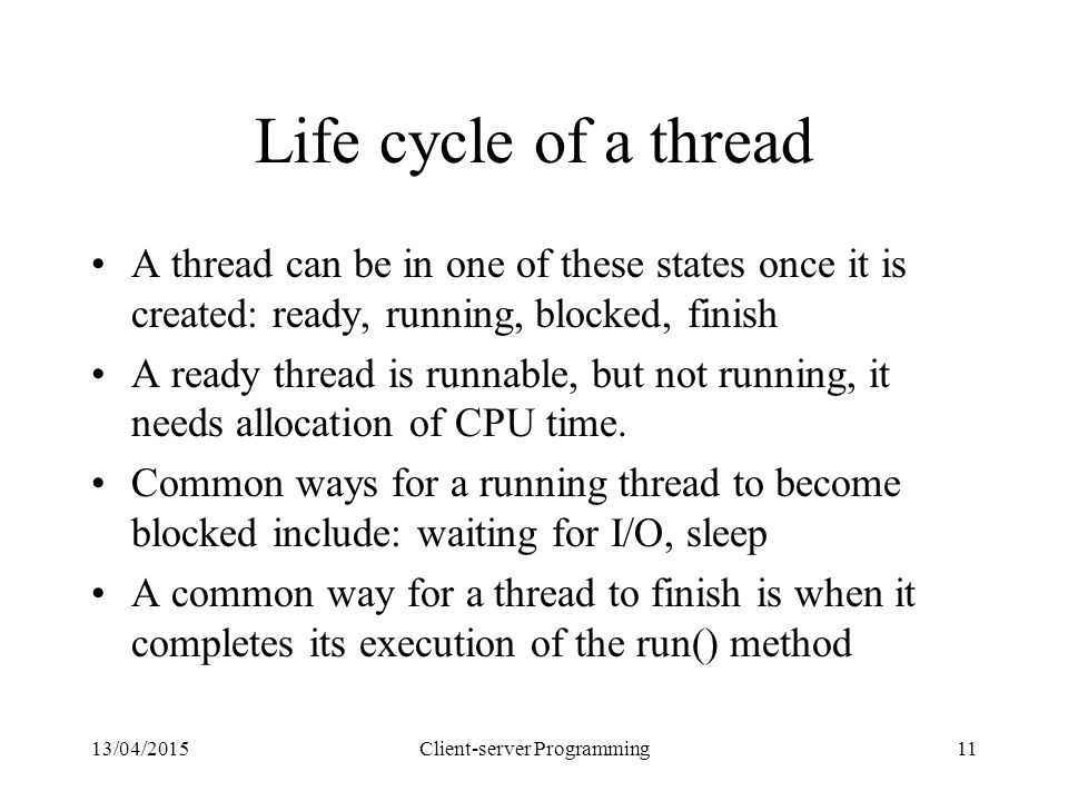 13/04/2015Client-server Programming11 Life cycle of a thread A thread can be in one of these states once it is created: ready, running, blocked, finish A ready thread is runnable, but not running, it needs allocation of CPU time.