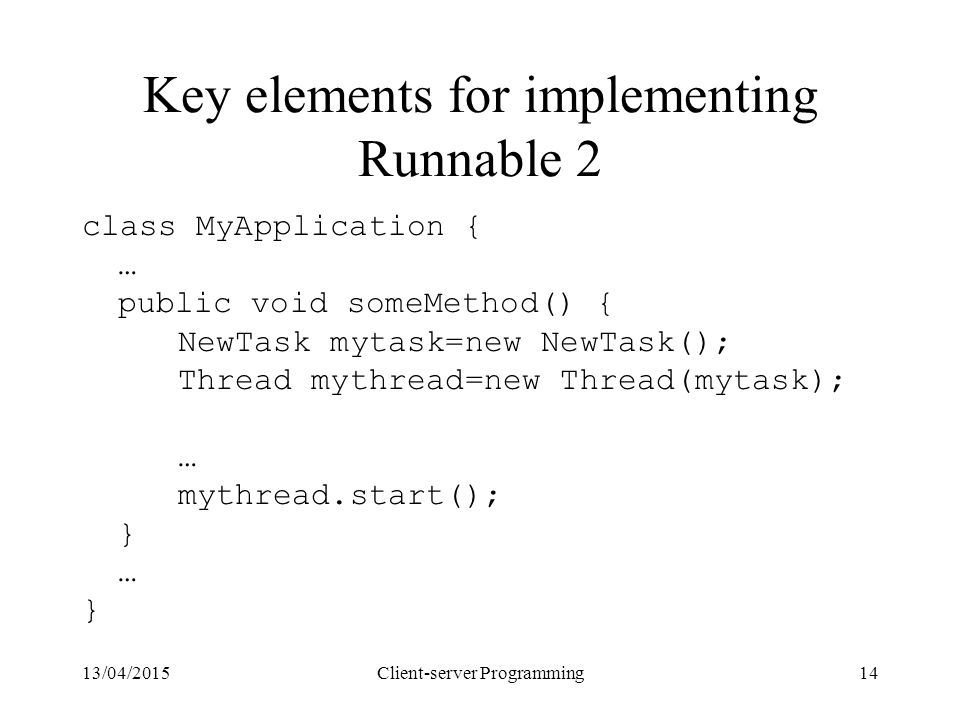 13/04/2015Client-server Programming14 Key elements for implementing Runnable 2 class MyApplication { … public void someMethod() { NewTask mytask=new N