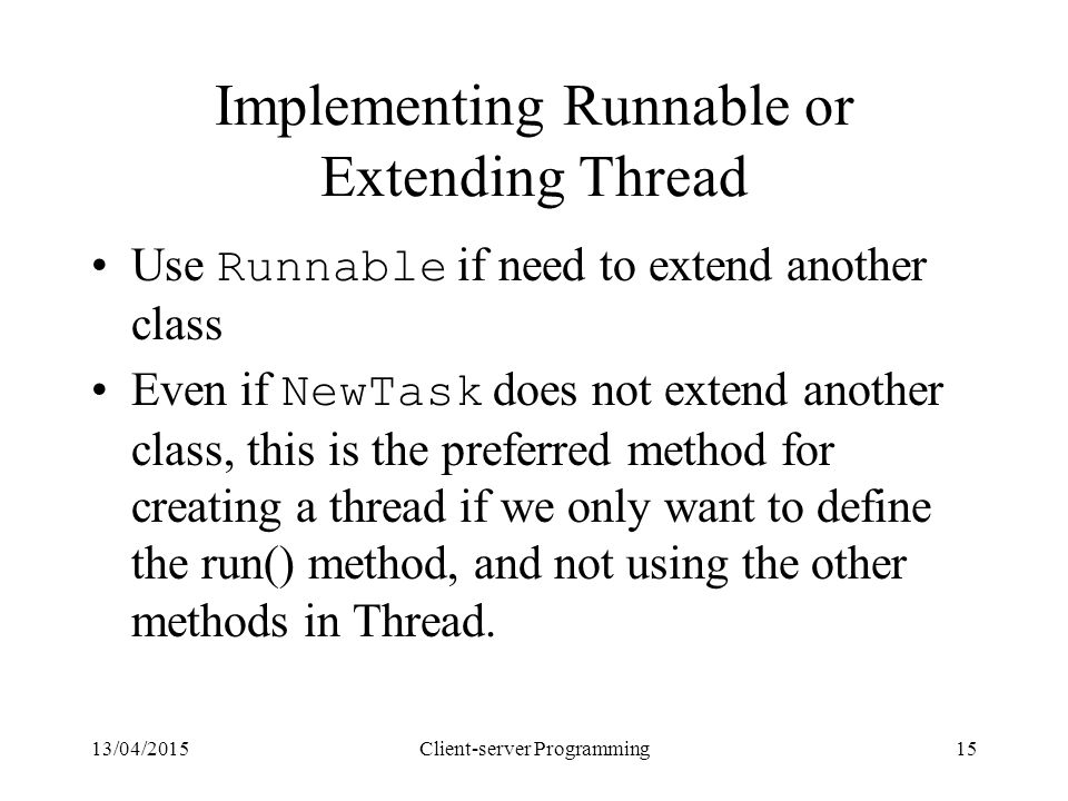13/04/2015Client-server Programming15 Implementing Runnable or Extending Thread Use Runnable if need to extend another class Even if NewTask does not