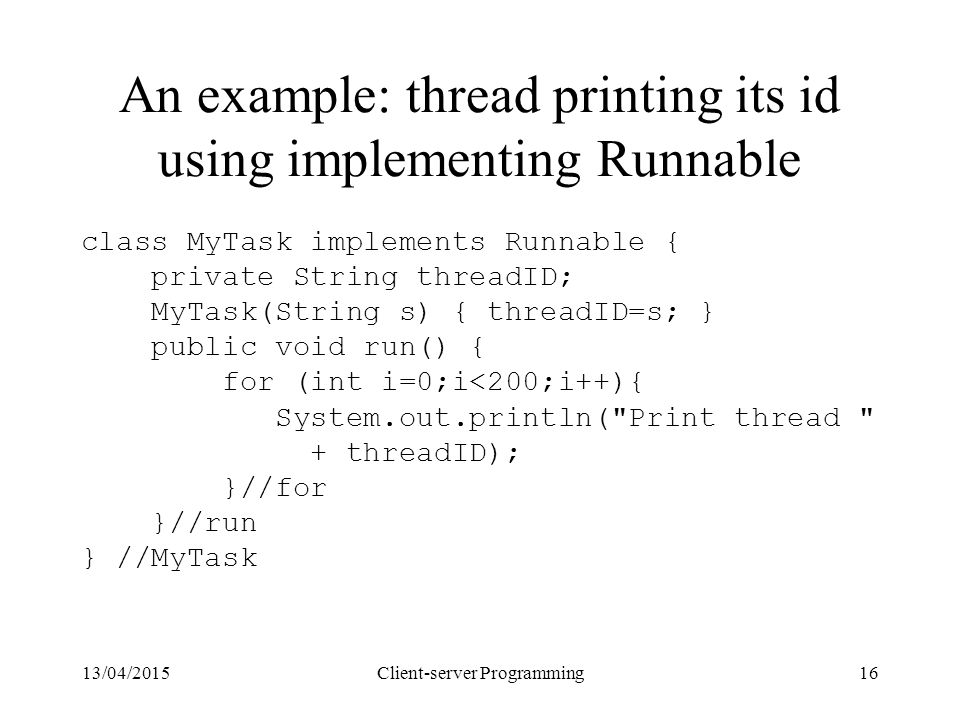 13/04/2015Client-server Programming16 An example: thread printing its id using implementing Runnable class MyTask implements Runnable { private String threadID; MyTask(String s) { threadID=s; } public void run() { for (int i=0;i<200;i++){ System.out.println( Print thread + threadID); }//for }//run } //MyTask