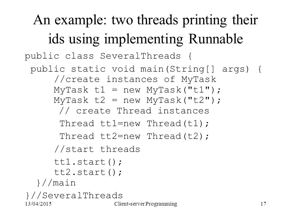 13/04/2015Client-server Programming17 An example: two threads printing their ids using implementing Runnable public class SeveralThreads { public static void main(String[] args) { //create instances of MyTask MyTask t1 = new MyTask( t1 ); MyTask t2 = new MyTask( t2 ); // create Thread instances Thread tt1=new Thread(t1); Thread tt2=new Thread(t2); //start threads tt1.start(); tt2.start(); }//main }//SeveralThreads