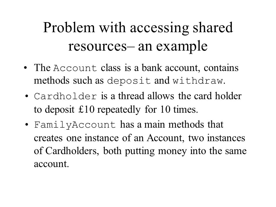Problem with accessing shared resources– an example The Account class is a bank account, contains methods such as deposit and withdraw. Cardholder is
