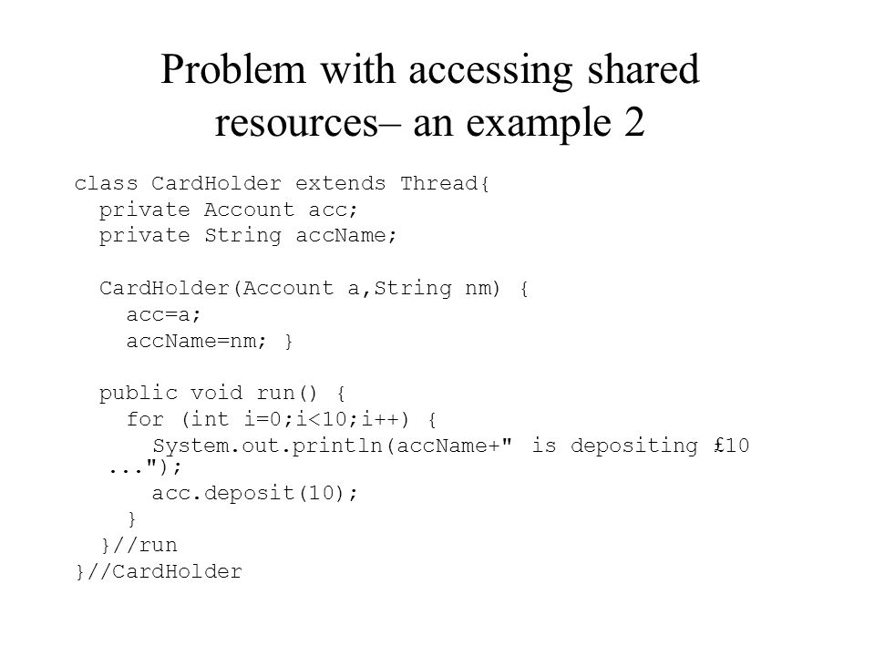Problem with accessing shared resources– an example 2 class CardHolder extends Thread{ private Account acc; private String accName; CardHolder(Account a,String nm) { acc=a; accName=nm; } public void run() { for (int i=0;i<10;i++) { System.out.println(accName+ is depositing £ 10... ); acc.deposit(10); } }//run }//CardHolder
