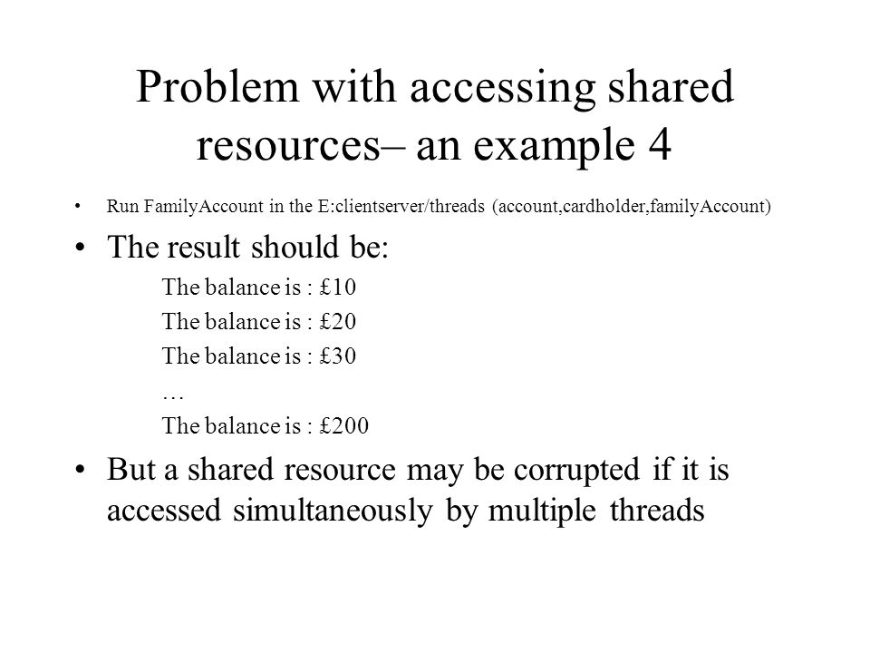 Problem with accessing shared resources– an example 4 Run FamilyAccount in the E:clientserver/threads (account,cardholder,familyAccount) The result should be: The balance is : £10 The balance is : £20 The balance is : £30 … The balance is : £200 But a shared resource may be corrupted if it is accessed simultaneously by multiple threads