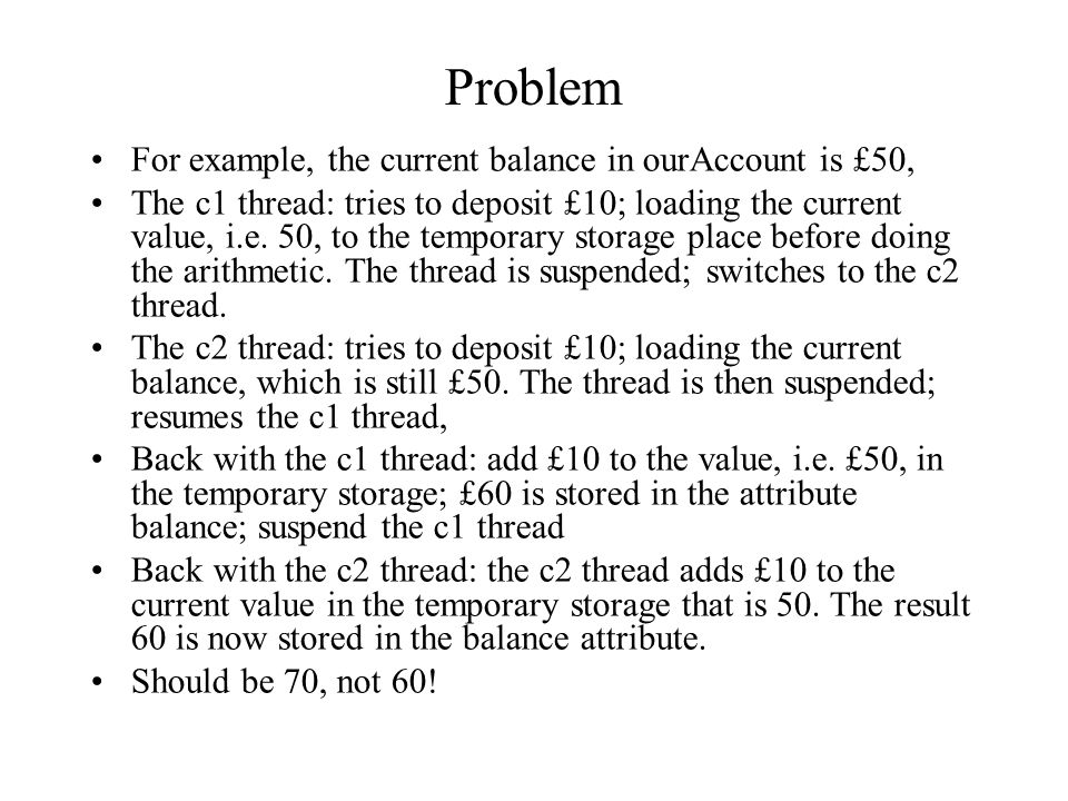 Problem For example, the current balance in ourAccount is £50, The c1 thread: tries to deposit £10; loading the current value, i.e. 50, to the tempora