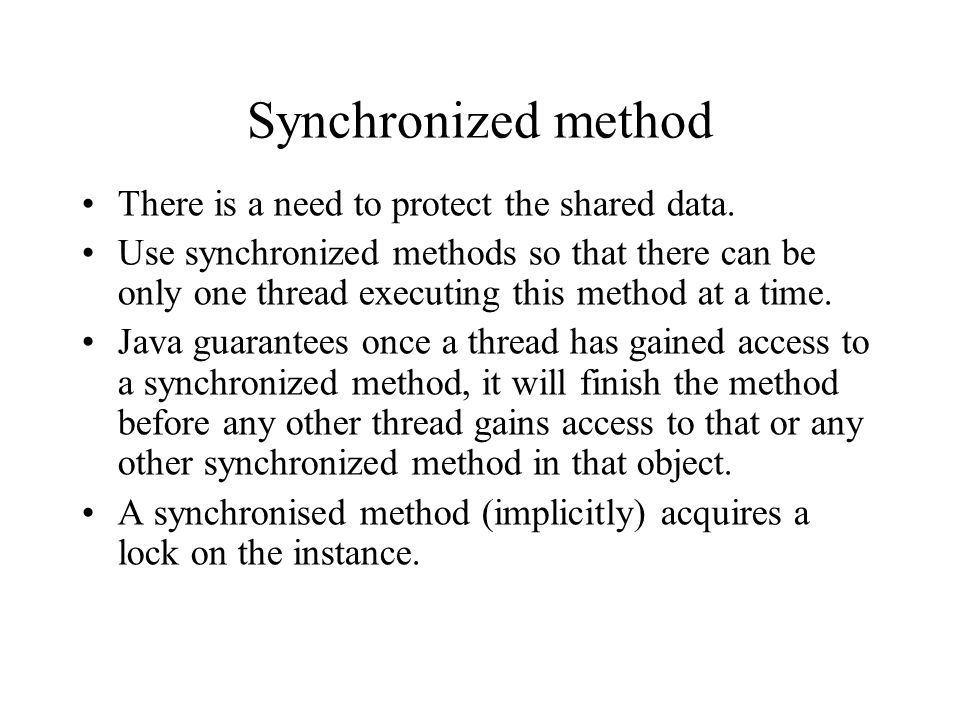 Synchronized method There is a need to protect the shared data. Use synchronized methods so that there can be only one thread executing this method at
