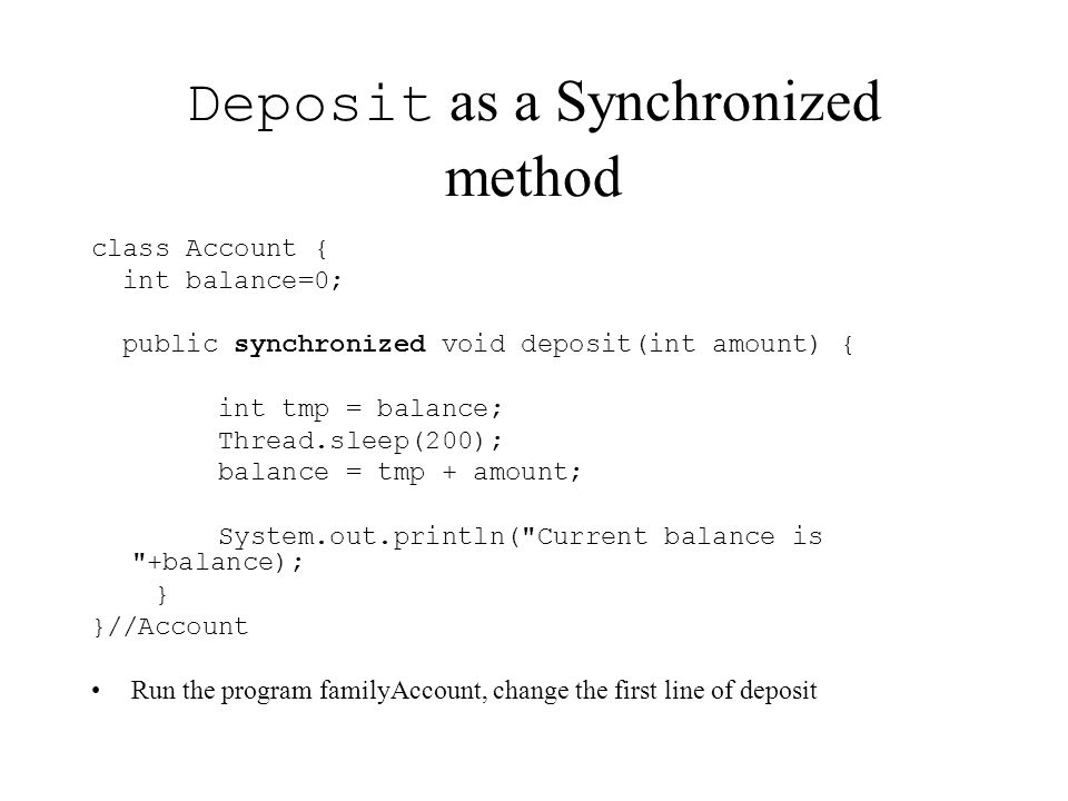 Deposit as a Synchronized method class Account { int balance=0; public synchronized void deposit(int amount) { int tmp = balance; Thread.sleep(200); balance = tmp + amount; System.out.println( Current balance is +balance); } }//Account Run the program familyAccount, change the first line of deposit