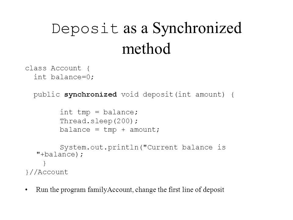 Deposit as a Synchronized method class Account { int balance=0; public synchronized void deposit(int amount) { int tmp = balance; Thread.sleep(200); b