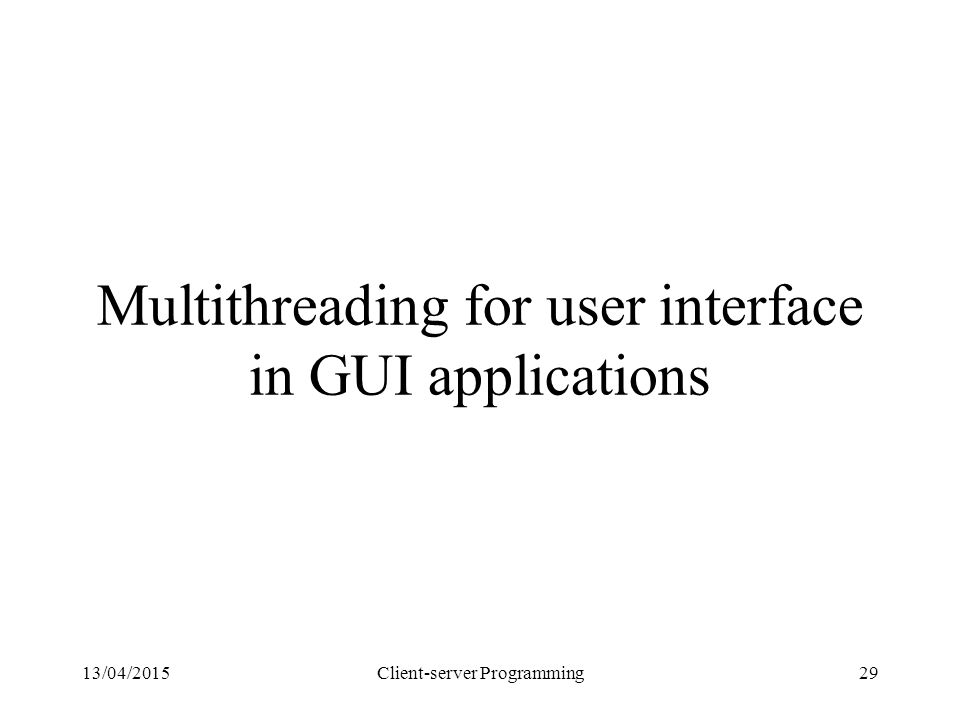 13/04/2015Client-server Programming29 Multithreading for user interface in GUI applications
