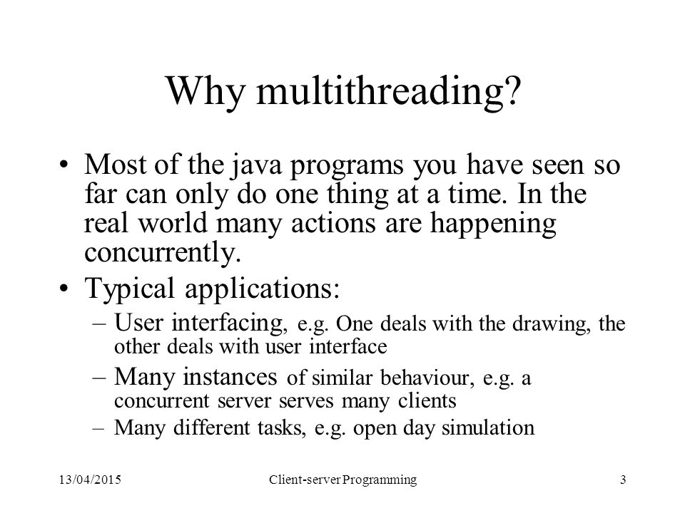 13/04/2015Client-server Programming3 Why multithreading? Most of the java programs you have seen so far can only do one thing at a time. In the real w