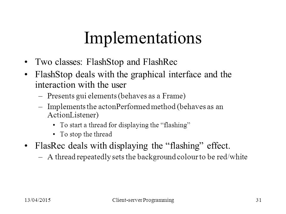 13/04/2015Client-server Programming31 Implementations Two classes: FlashStop and FlashRec FlashStop deals with the graphical interface and the interac