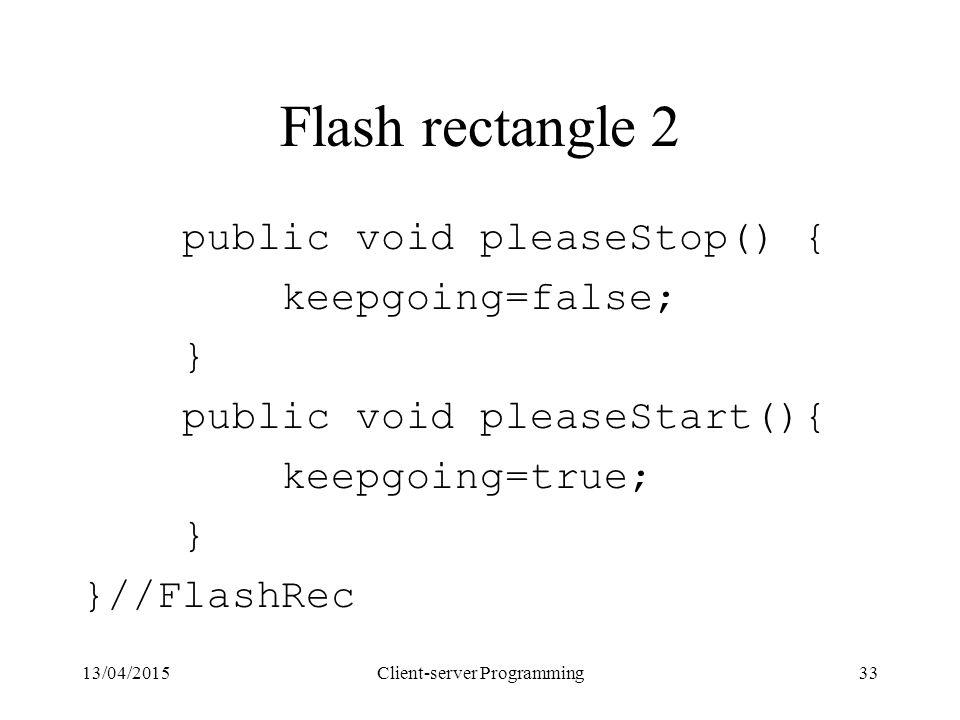 13/04/2015Client-server Programming33 Flash rectangle 2 public void pleaseStop() { keepgoing=false; } public void pleaseStart(){ keepgoing=true; } }//FlashRec