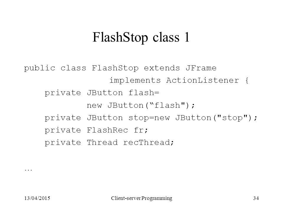 13/04/2015Client-server Programming34 FlashStop class 1 public class FlashStop extends JFrame implements ActionListener { private JButton flash= new JButton( flash ); private JButton stop=new JButton( stop ); private FlashRec fr; private Thread recThread; …