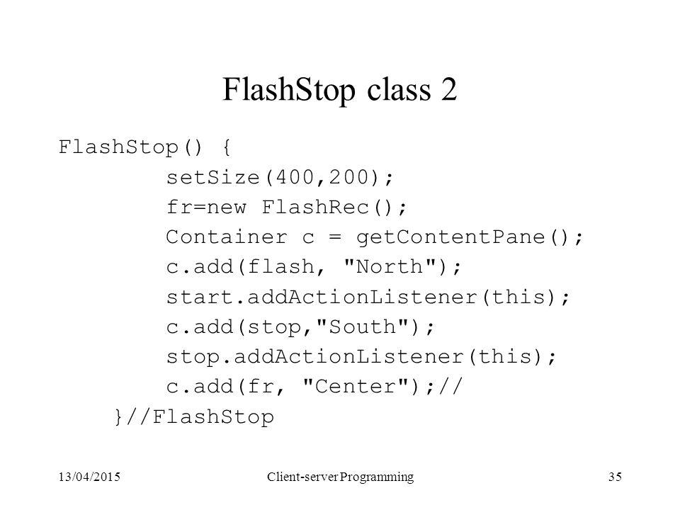 13/04/2015Client-server Programming35 FlashStop class 2 FlashStop() { setSize(400,200); fr=new FlashRec(); Container c = getContentPane(); c.add(flash, North ); start.addActionListener(this); c.add(stop, South ); stop.addActionListener(this); c.add(fr, Center );// }//FlashStop