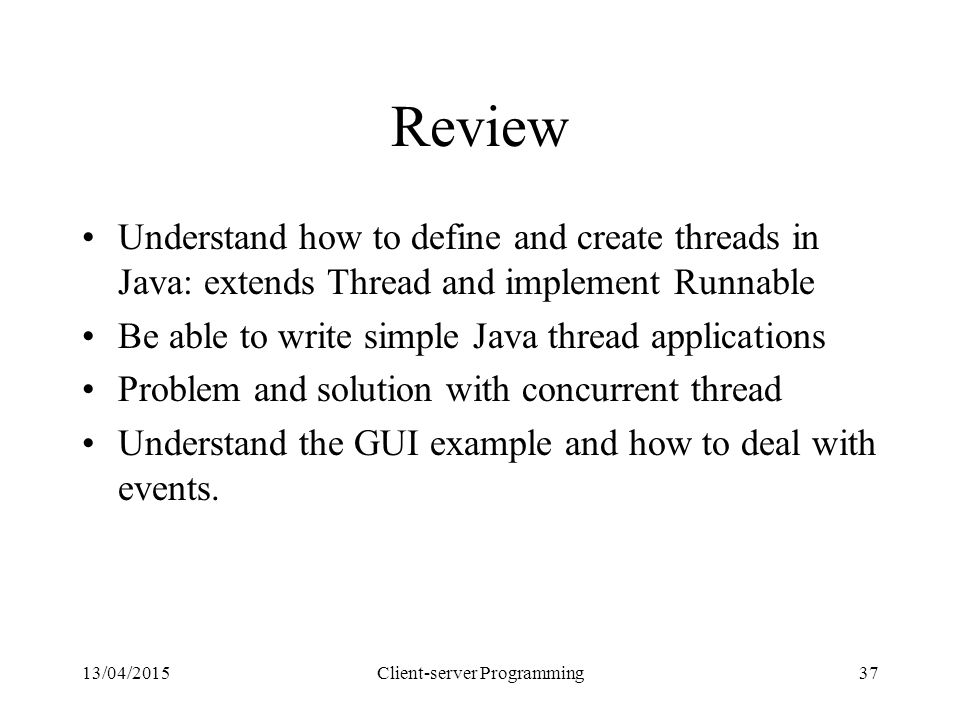 13/04/2015Client-server Programming37 Review Understand how to define and create threads in Java: extends Thread and implement Runnable Be able to write simple Java thread applications Problem and solution with concurrent thread Understand the GUI example and how to deal with events.