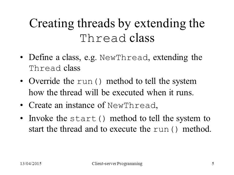 13/04/2015Client-server Programming5 Creating threads by extending the Thread class Define a class, e.g. NewThread, extending the Thread class Overrid