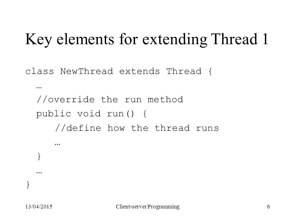 13/04/2015Client-server Programming6 Key elements for extending Thread 1 class NewThread extends Thread { … //override the run method public void run() { //define how the thread runs … } … }