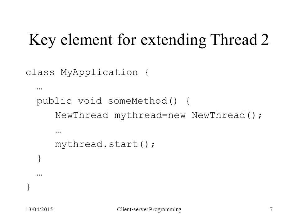 13/04/2015Client-server Programming7 Key element for extending Thread 2 class MyApplication { … public void someMethod() { NewThread mythread=new NewThread(); … mythread.start(); } … }